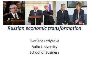 Russian economic transformation Svetlana Ledyaeva Aalto University School