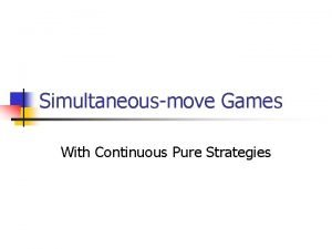 Simultaneousmove Games With Continuous Pure Strategies Pure strategies