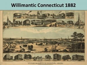 Willimantic Connecticut 1882 In 1882 an aerial map