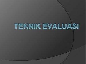 TEKNIK EVALUASI Apa itu Evaluasi Evaluasi adalah suatu
