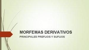 MORFEMAS DERIVATIVOS PRINCIPALES PREFIJOS Y SUFIJOS PRINCIPALES PREFIJOS