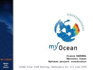 MY OCEAN Marine Core Service Pierre BAHUREL Mercator