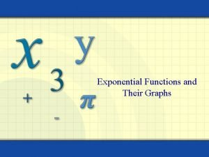 Exponential Functions and Their Graphs The exponential function