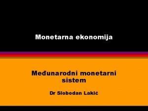 Monetarna ekonomija Meunarodni monetarni sistem Dr Slobodan Laki