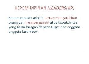 KEPEMIMPINAN LEADERSHIP Kepemimpinan adalah proses mengarahkan orang dan