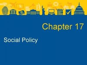 Chapter 17 Social Policy Social Policy Social Policy