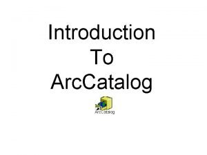 Introduction To Arc Catalog Arc Catalog is a