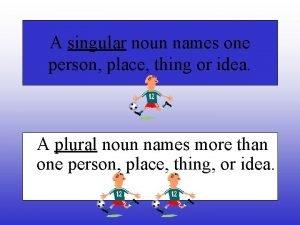 A singular noun names one person place thing
