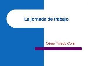 La jornada de trabajo Csar Toledo Corsi La