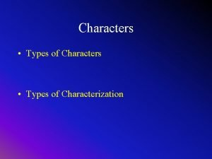 Characters Types of Characters Types of Characterization Character
