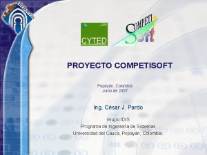 PROYECTO COMPETISOFT Popayn Colombia Junio de 2007 Ing