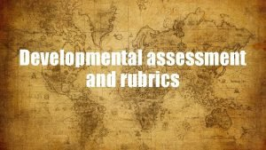 Developmental assessment and rubrics DEVELOPMENTAL vs STANDARD MODEL