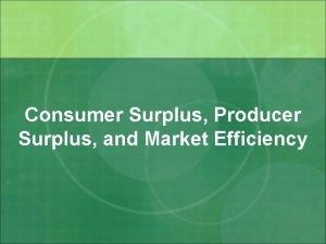 Consumer Surplus Producer Surplus and Market Efficiency Consumer