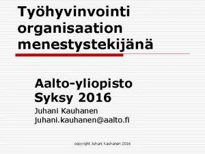 Tyhyvinvointi organisaation menestystekijn Aaltoyliopisto Syksy 2016 Juhani Kauhanen