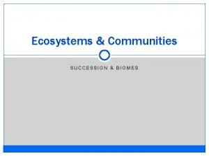 Ecosystems Communities SUCCESSION BIOMES Ecosystems Communities Succession The