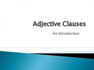 Adjective Clauses An Introduction Adjective Clauses Adjective clauses