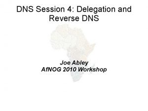 DNS Session 4 Delegation and Reverse DNS Joe