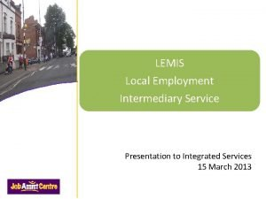 LEMIS Local Employment Intermediary Service Presentation to Integrated