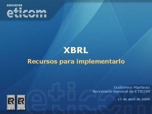 XBRL Recursos para implementarlo Guillermo Martnez Secretario General