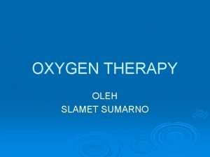 OXYGEN THERAPY OLEH SLAMET SUMARNO Oxygen Oxygen adalah