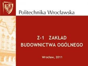 Z1 ZAKAD BUDOWNICTWA OGLNEGO Wrocaw 2011 ZAKAD BUDOWNICTWA