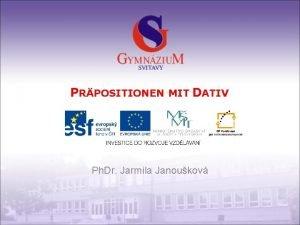 PRPOSITIONEN MIT DATIV Ph Dr Jarmila Janoukov Gymnzium