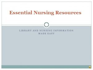 Essential Nursing Resources LIBRARY AND NURSING INFORMATION MADE
