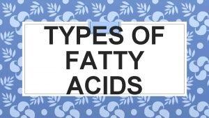 TYPES OF FATTY ACIDS FATTY ACIDS Organic acid