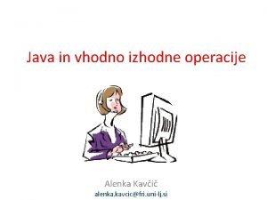 Java in vhodno izhodne operacije Alenka Kavi alenka
