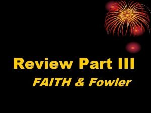 Review Part III FAITH Fowler 7 Fowlers Stages