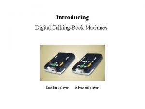 Introducing Digital TalkingBook Machines Standard player Advanced player