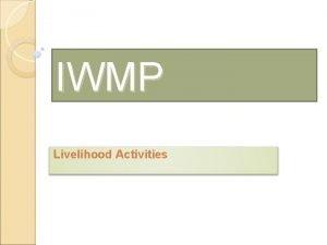 IWMP Livelihood Activities What is Livelihood Livelihood is