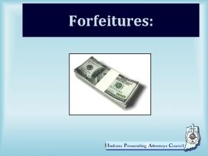 Forfeitures Agenda Short overview of the Forfeiture Statute
