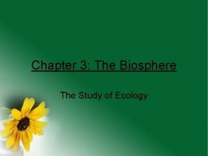 Chapter 3 The Biosphere The Study of Ecology