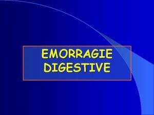 EMORRAGIE DIGESTIVE Emorragie Digestive EMORRAGIE DIGESTIVE CONSIDERAZIONI GENERALI