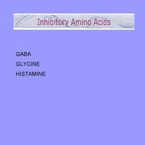 GABA GLYCINE HISTAMINE GABA synthesis GAD catalyzes the