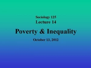 Sociology 125 Lecture 14 Poverty Inequality October 13