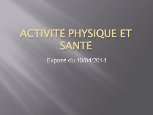ACTIVIT PHYSIQUE ET SANT Expos du 10042014 Les