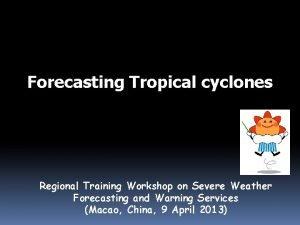 Forecasting Tropical cyclones Regional Training Workshop on Severe