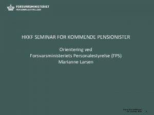 HKKF SEMINAR FOR KOMMENDE PENSIONISTER Orientering ved Forsvarsministeriets