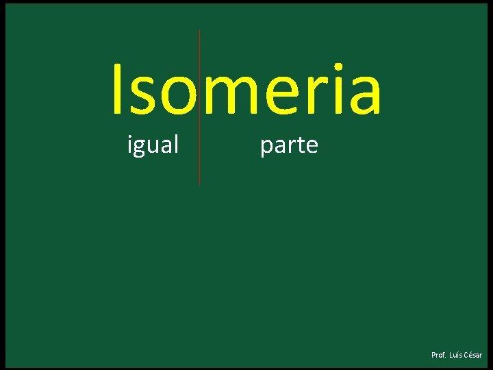 Isomeria igual parte Prof Lus Csar Isomeria igual