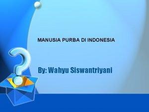 MANUSIA PURBA DI INDONESIA By Wahyu Siswantriyani Penemu