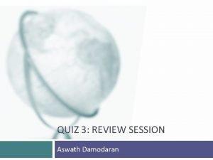QUIZ 3 REVIEW SESSION Aswath Damodaran This quiz
