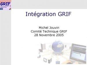 Intgration GRIF Michel Jouvin Comit Technique GRIF 28