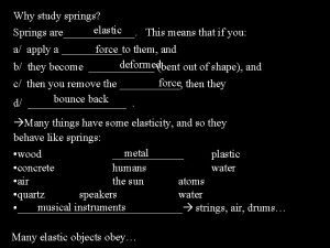 Why study springs elastic Springs are This means