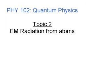 PHY 102 Quantum Physics Topic 2 EM Radiation