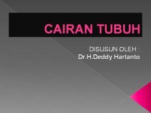 CAIRAN TUBUH DISUSUN OLEH Dr H Deddy Hartanto