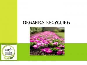 ORGANICS RECYCLING WHAT IS ORGANICS RECYCLING Recycling means