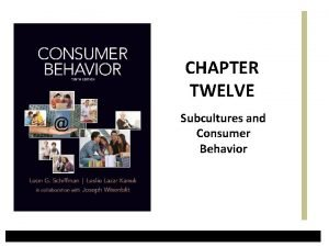 CHAPTER TWELVE Subcultures and Consumer Behavior Learning Objectives