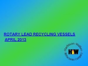 ROTARY LEAD RECYCLING VESSELS APRIL 2013 SCRAP LEAD